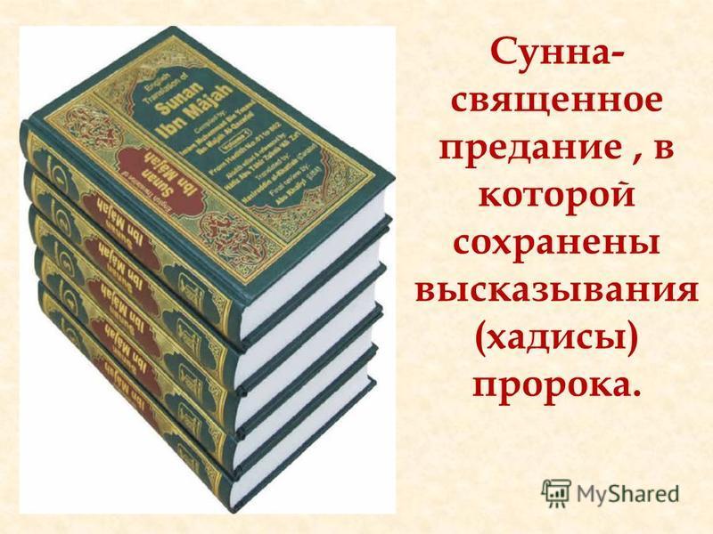 Сунна- священное предание, в которой сохранены высказывания (хадисы) пророка.