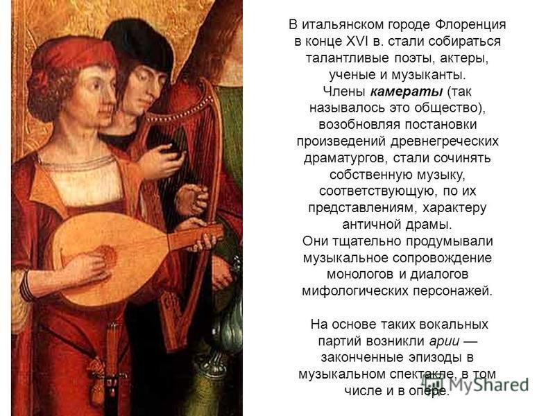 В итальянском городе Флоренция в конце XVI в. стали собираться талантливые поэты, актеры, ученые и музыканты. Члены камераты (так называлось это общество), возобновляя постановки произведений древнегреческих драматургов, стали сочинять собственную му