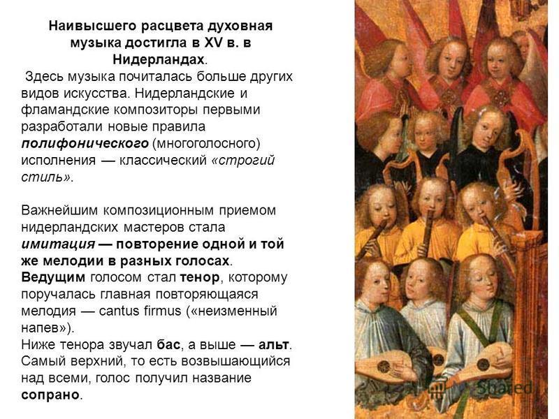 Наивысшего расцвета духовная музыка достигла в XV в. в Нидерландах. Здесь музыка почиталась больше других видов искусства. Нидерландские и фламандские композиторы первыми разработали новые правила полифонического (многоголосного) исполнения классичес
