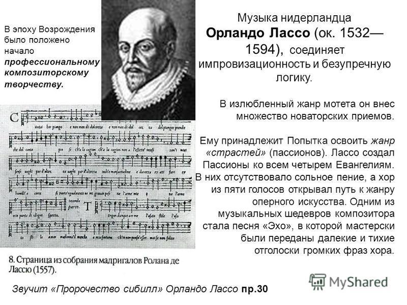 Музыка нидерландца Орландо Лассо (ок. 1532 1594), соединяет импровизационность и безупречную логику. В излюбленный жанр мотета он внес множество новаторских приемов. Ему принадлежит Попытка освоить жанр «страстей» (пассионов). Лассо создал Пассионы к