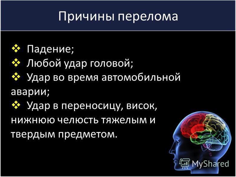 Причины перелома Падение; Любой удар головой; Удар во время автомобильной аварии; Удар в переносицу, висок, нижнюю челюсть тяжелым и твердым предметом.