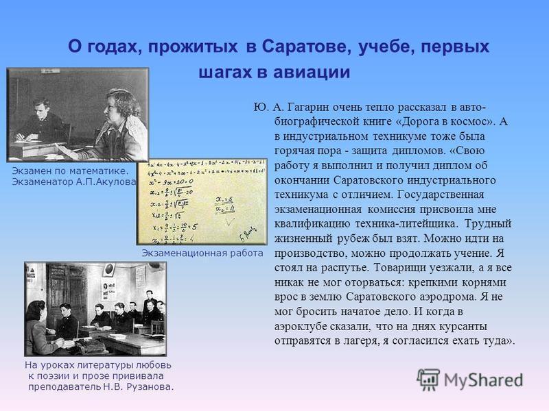 О годах, прожитых в Саратове, учебе, первых шагах в авиации Ю. А. Гагарин очень тепло рассказал в авто- биографической книге «Дорога в космос». А в индустриальном техникуме тоже была горячая пора - защита дипломов. «Свою работу я выполнил и получил д