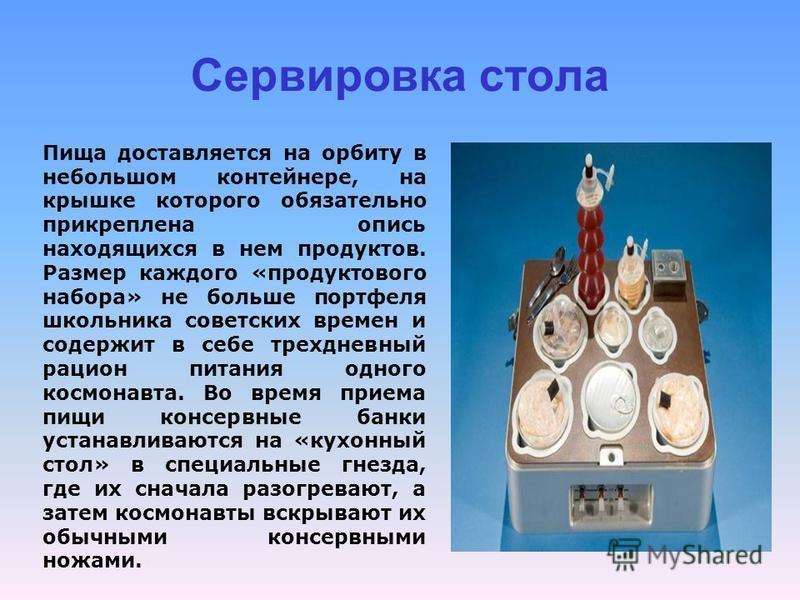 Сервировка стола Пища доставляется на орбиту в небольшом контейнере, на крышке которого обязательно прикреплена опись находящихся в нем продуктов. Размер каждого «продуктового набора» не больше портфеля школьника советских времен и содержит в себе тр