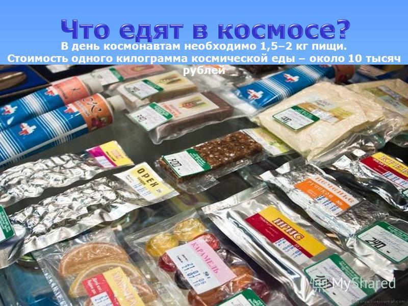 В день космонавтам необходимо 1,5–2 кг пищи. Стоимость одного килограмма космической еды – около 10 тысяч рублей
