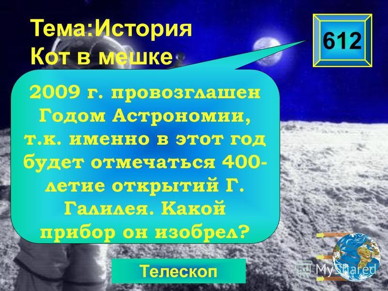 Телескоп Тема:История Кот в мешке 2009 г. провозглашен Годом Астрономии, т.к. именно в этот год будет отмечаться 400- летие открытий Г. Галилея. Какой прибор он изобрел? 612