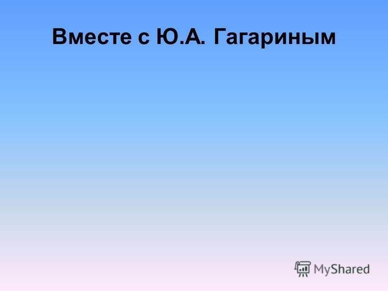 Вместе с Ю.А. Гагариным