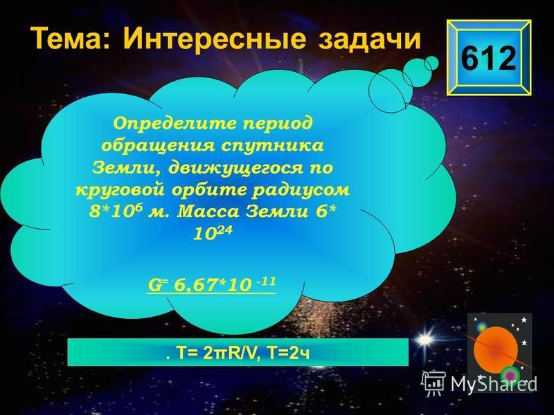 . Т= 2πR/V, Т=2 ч 612 Определите период обращения спутника Земли, движущегося по круговой орбите радиусом 8*10 6 м. Масса Земли 6* 10 24 G = 6,67*10 -11 Тема: Интересные задачи