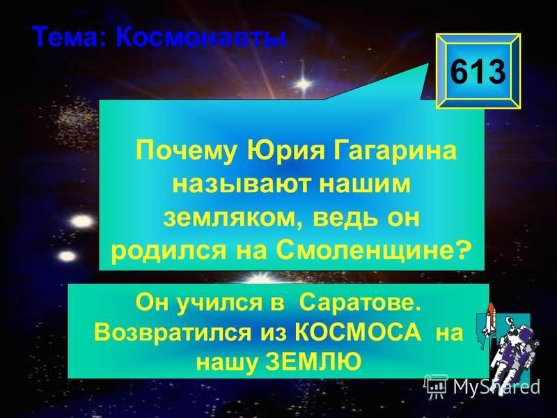 Почему Юрия Гагарина называют нашим земляком, ведь он родился на Смоленщине ? 613 Тема: Космонавты Он учился в Саратове. Возвратился из КОСМОСА на нашу ЗЕМЛЮ