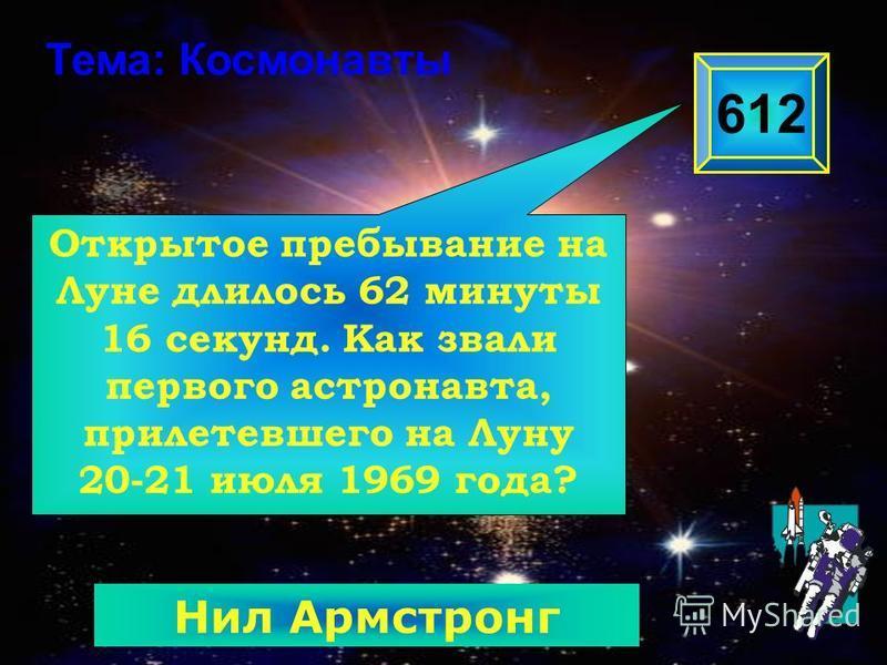 Открытое пребывание на Луне длилось 62 минуты 16 секунд. Как звали первого астронавта, прилетевшего на Луну 20-21 июля 1969 года? 612 Тема: Космонавты Нил Армстронг