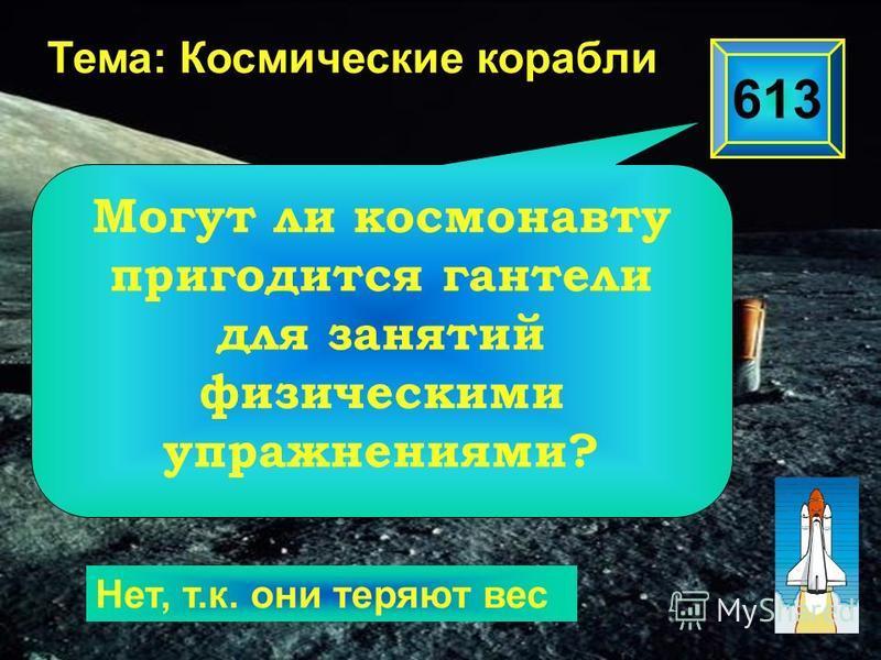 613 Тема: Космические корабли Нет, т.к. они теряют вес Могут ли космонавту пригодится гантели для занятий физическими упражнениями?