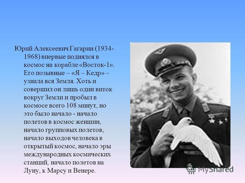 Юрий Алексеевич Гагарин (1934- 1968) впервые поднялся в космос на корабле «Восток-1». Его позывные – «Я – Кедр» – узнала вся Земля. Хоть и совершил он лишь один виток вокруг Земли и пробыл в космосе всего 108 минут, но это было начало - начало полето