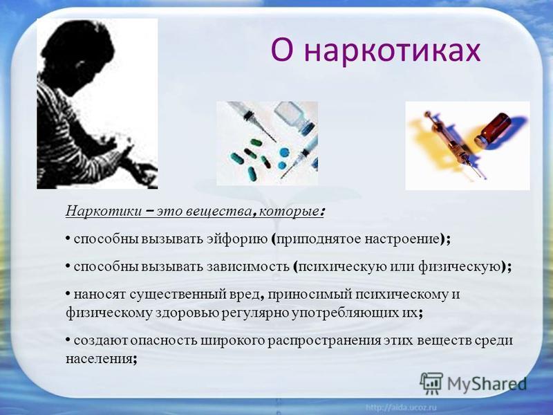 О наркотиках Наркотики – это вещества, которые : способны вызывать эйфорию ( приподнятое настроение ); способны вызывать зависимость ( психическую или физическую ); наносят существенный вред, приносимый психическому и физическому здоровью регулярно у