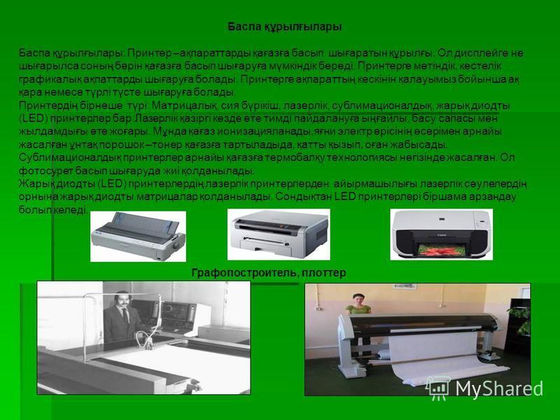 Баспа құрылғылары Баспа құрылғылары: Принтер –ақпараттарды қағазға басып шығаратын құрылғы. Ол дисплейге не шығарылса соның бәрін қағазға басып шығаруға мүмкіндік береді. Принтерге мәтіндік, кестелік графикалық ақпаттарды шығаруға болады. Принтерге а