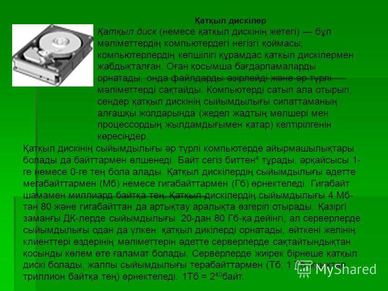 Қатқыл дискілер Қатқыл диск (немесе қатқыл дискінің жетегі) бұл мәліметтердің компьютердегі негізгі қоймасы; компьютерлердің көпшілігі құрамдас қатқыл дискілермен жабдықталған. Оған қосымша бағдарламаларды орнатады, онда файлдарды әзірлейді және әр т