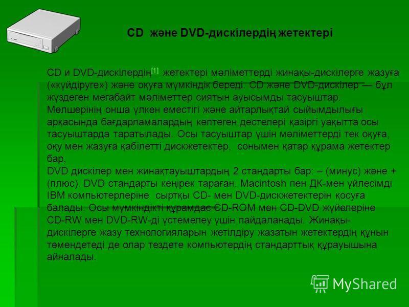 CD және DVD-дискілердің жетектері CD и DVD-дискілердің [1] жетектері мәліметтерді жинақы-дискілерге жазуға («күйдіруге») және оқуға мүмкіндік береді. CD және DVD-дискілер бұл жүздеген мегабайт мәліметтер сиятын ауысымды тасуыштар. Мөлшерінің онша үлк