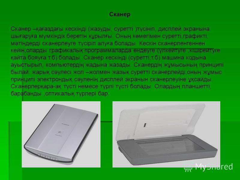 Сканер Сканер –қағаздағы кескінді (жазуды, суретті )түсініп, дисплей экранына шығаруға мүмкіндік беретін құрылғы. Оның көмегімен суретті,графикті, мәтіндерді сканерлеуге түсіріп алуға болады. Кескін сканерленгеннен кейін,оларды графикалық программала