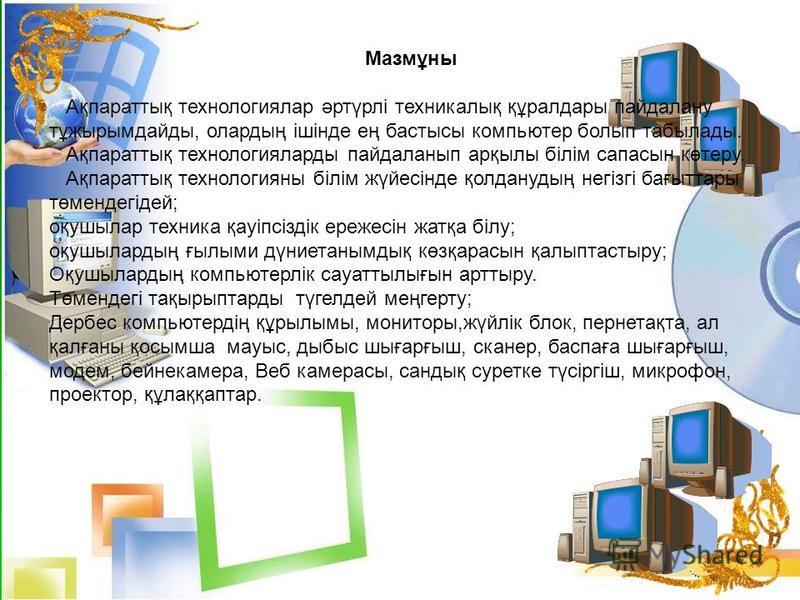 Мазмұны Ақпараттық технологиялар әртүрлі техникалық құралдары пайдалану тұжырымдайды, олардың ішінде ең бастысы компьютер болып табылады. Ақпараттық технологияларды пайдаланып арқылы білім сапасын көтеру. Ақпараттық технологияны білім жүйесінде қолда