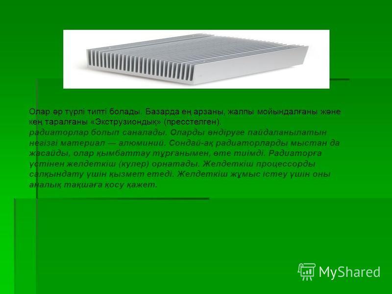 Олар әр түрлі типті болады. Базарда ең арзаны, жалпы мойындалғаны және кең таралғаны «Экструзиондық» (пресстелген). радиаторлар болып саналады. Оларды өндіруге пайдаланылатын негізгі материал алюминий. Сондай-ақ радиаторларды мыстан да жасайды, олар