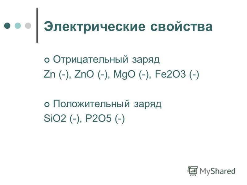 Электрические свойства Отрицательный заряд Zn (-), ZnO (-), MgO (-), Fе 2О3 (-) Положительный заряд SiO2 (-), P2O5 (-)