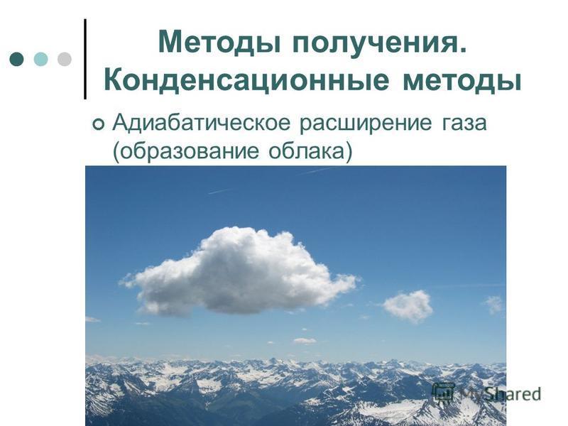 Методы получения. Конденсационные методы Адиабатическое расширение газа (образование облака)