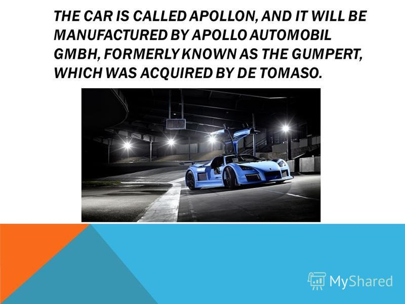 THE CAR IS CALLED APOLLON, AND IT WILL BE MANUFACTURED BY APOLLO AUTOMOBIL GMBH, FORMERLY KNOWN AS THE GUMPERT, WHICH WAS ACQUIRED BY DE TOMASO.