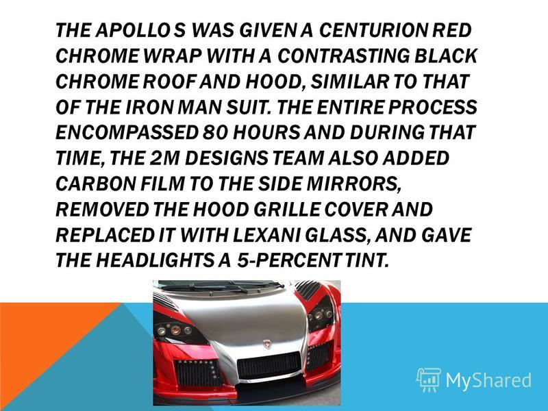 THE APOLLO S WAS GIVEN A CENTURION RED CHROME WRAP WITH A CONTRASTING BLACK CHROME ROOF AND HOOD, SIMILAR TO THAT OF THE IRON MAN SUIT. THE ENTIRE PROCESS ENCOMPASSED 80 HOURS AND DURING THAT TIME, THE 2M DESIGNS TEAM ALSO ADDED CARBON FILM TO THE SI