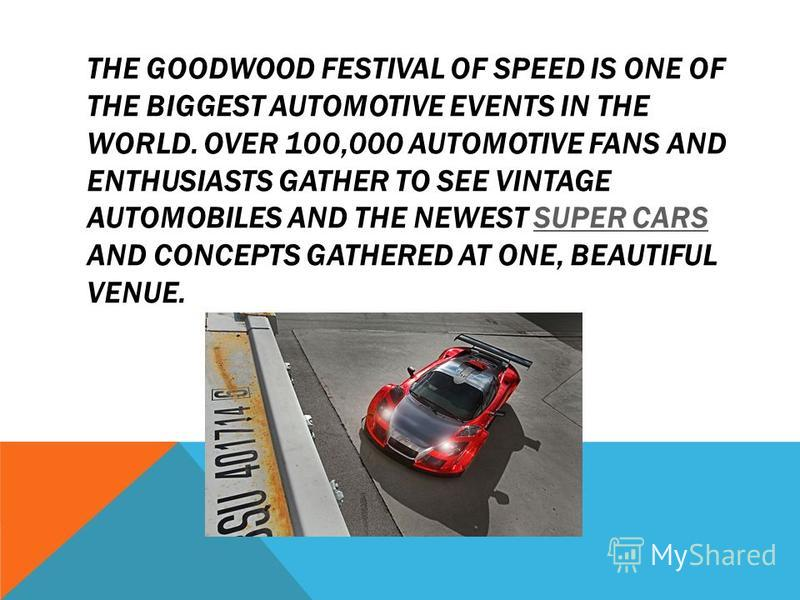 THE GOODWOOD FESTIVAL OF SPEED IS ONE OF THE BIGGEST AUTOMOTIVE EVENTS IN THE WORLD. OVER 100,000 AUTOMOTIVE FANS AND ENTHUSIASTS GATHER TO SEE VINTAGE AUTOMOBILES AND THE NEWEST SUPER CARS AND CONCEPTS GATHERED AT ONE, BEAUTIFUL VENUE.SUPER CARS