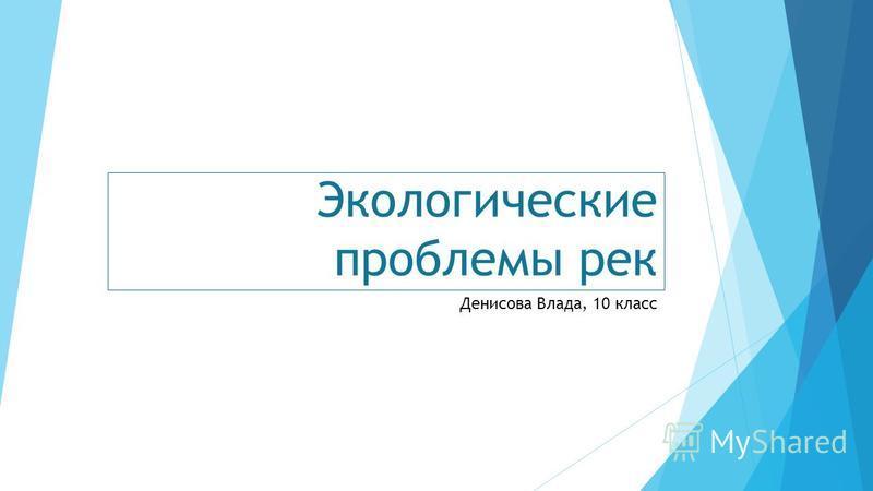 Экологические проблемы рек Денисова Влада, 10 класс