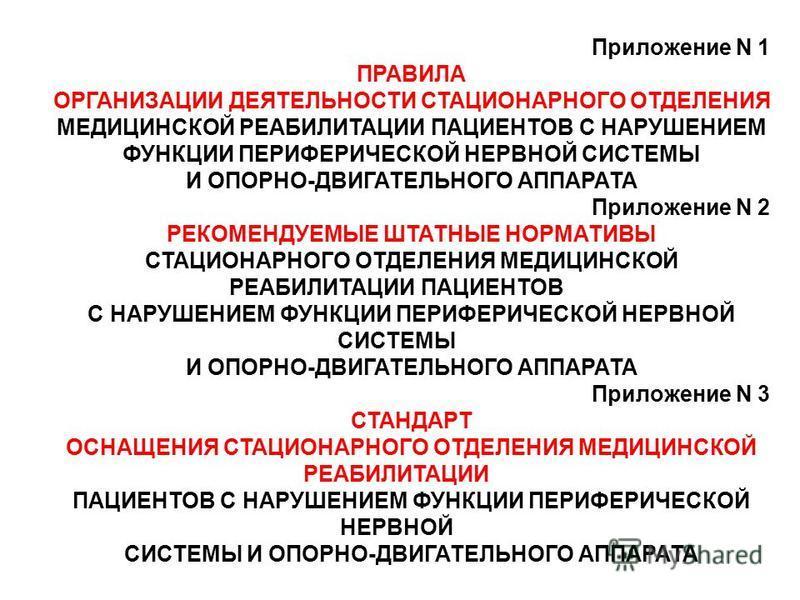 Приложение N 1 ПРАВИЛА ОРГАНИЗАЦИИ ДЕЯТЕЛЬНОСТИ СТАЦИОНАРНОГО ОТДЕЛЕНИЯ МЕДИЦИНСКОЙ РЕАБИЛИТАЦИИ ПАЦИЕНТОВ С НАРУШЕНИЕМ ФУНКЦИИ ПЕРИФЕРИЧЕСКОЙ НЕРВНОЙ СИСТЕМЫ И ОПОРНО-ДВИГАТЕЛЬНОГО АППАРАТА Приложение N 2 РЕКОМЕНДУЕМЫЕ ШТАТНЫЕ НОРМАТИВЫ СТАЦИОНАРНОГ