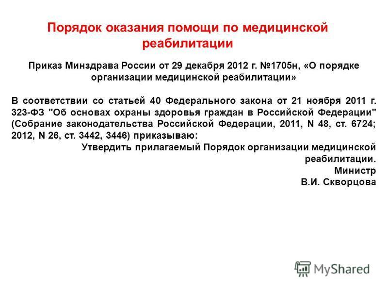 Порядок оказания помощи по медицинской реабилитации Приказ Минздрава России от 29 декабря 2012 г. 1705 н, «О порядке организации медицинской реабилитации» В соответствии со статьей 40 Федерального закона от 21 ноября 2011 г. 323-ФЗ