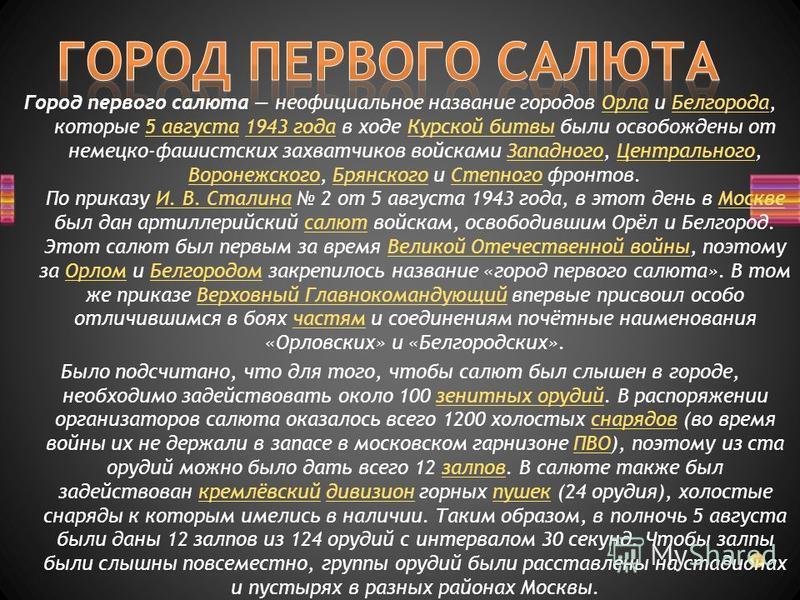Город первого салюта неофициальное название городов Орла и Белгорода, которые 5 августа 1943 года в ходе Курской битвы были освобождены от немецко-фашистских захватчиков войсками Западного, Центрального, Воронежского, Брянского и Степного фронтов. По