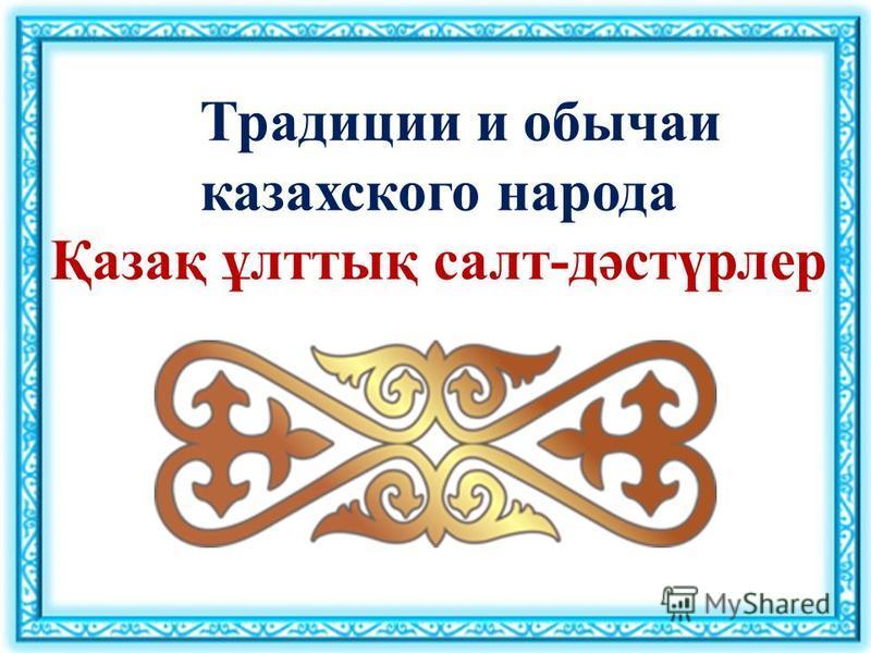 Традиции и обычаи казахского народа Қазақ ұлттық салт-дәстүрлер