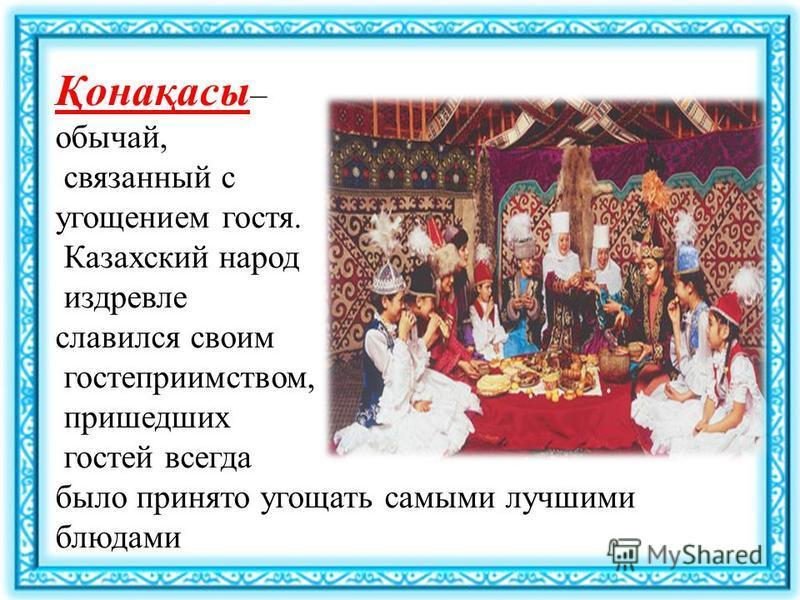 Қонақасы – обычай, связанный с угощением гостя. Казахский народ издревле славился своим гостеприимством, пришедших гостей всегда было принято угощать самыми лучшими блюдами