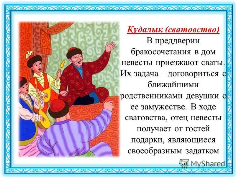 Құдалық (сватовство) В преддверии бракосочетания в дом невесты приезжают сваты. Их задача – договориться с ближайшими родственниками девушки о ее замужестве. В ходе сватовства, отец невесты получает от гостей подарки, являющиеся своеобразным задатком