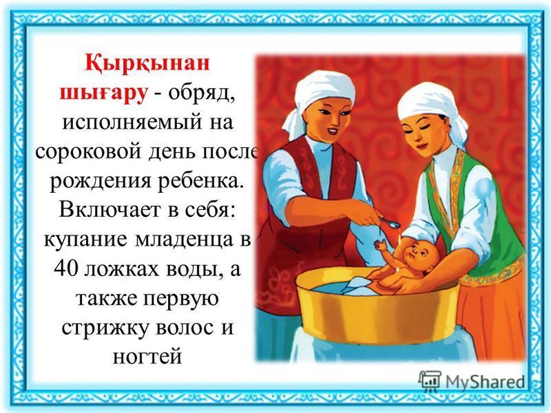 Қырқынан шығару - обряд, исполняемый на сороковой день после рождения ребенка. Включает в себя: купание младенца в 40 ложках воды, а также первую стрижку волос и ногтей