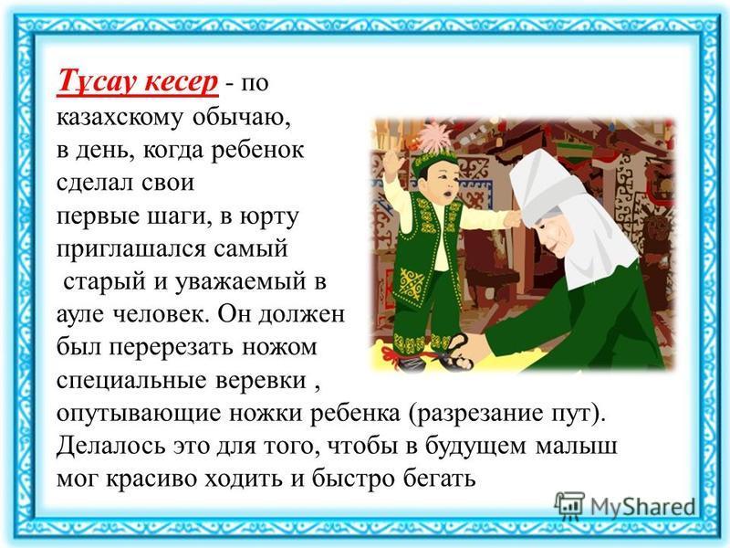 Тұсау кесер - по казахскому обычаю, в день, когда ребенок сделал свои первые шаги, в юрту приглашался самый старый и уважаемый в ауле человек. Он должен был перерезать ножом специальные веревки, опутывающие ножки ребенка (разрезание пут). Делалось эт