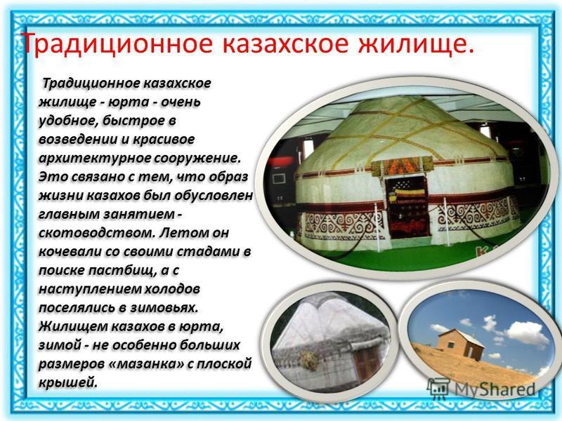 Традиционное казахское жилище. Традиционное казахское жилище - юрта - очень удобное, быстрое в возведении и красивое архитектурное сооружение. Это связано с тем, что образ жизни казахов был обусловлен главным занятием - скотоводством. Летом он кочева