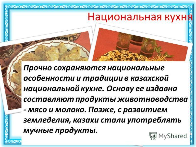 Национальная кухня Прочно сохраняются национальные особенности и традиции в казахской национальной кухне. Основу ее издавна составляют продукты животноводства - мясо и молоко. Позже, с развитием земледелия, казахи стали употреблять мучные продукты.