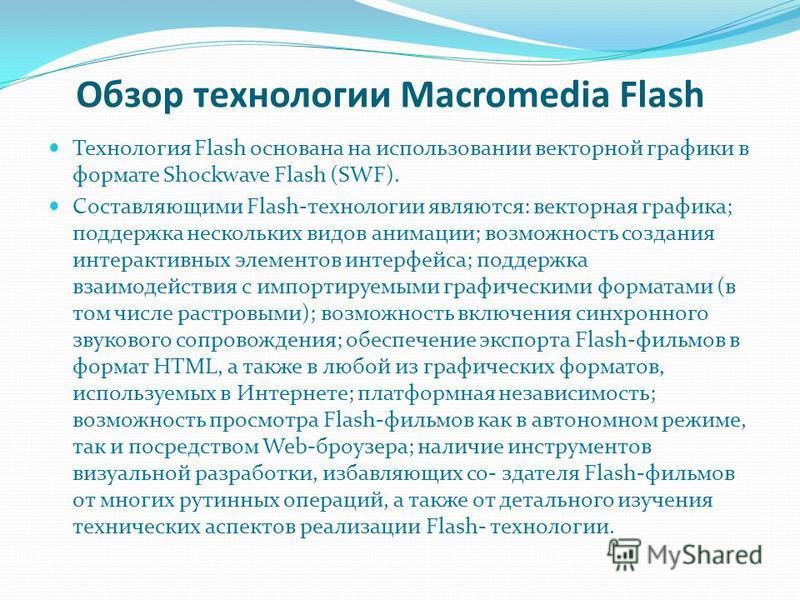 Обзор технологии Macromedia Flash Технология Flash основана на использовании векторной графики в формате Shockwave Flash (SWF). Cоставляющими Flash-технологии являются: векторная графика; поддержка нескольких видов анимации; возможность создания инте