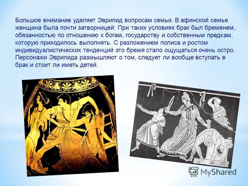 Большое внимание уделяет Эврипид вопросам семьи. В афинской семье женщина была почти затворницей: При таких условиях брак был бременем, обязанностью по отношению к богам, государству и собственным предкам, которую приходилось выполнять. С разложением