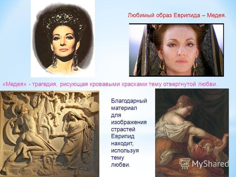 Любимый образ Еврипида – Медея. «Медея» - трагедия, рисующая кровавыми красками тему отвергнутой любви. Благодарный материал для изображения страстей Еврипид находит, используя тему любви.