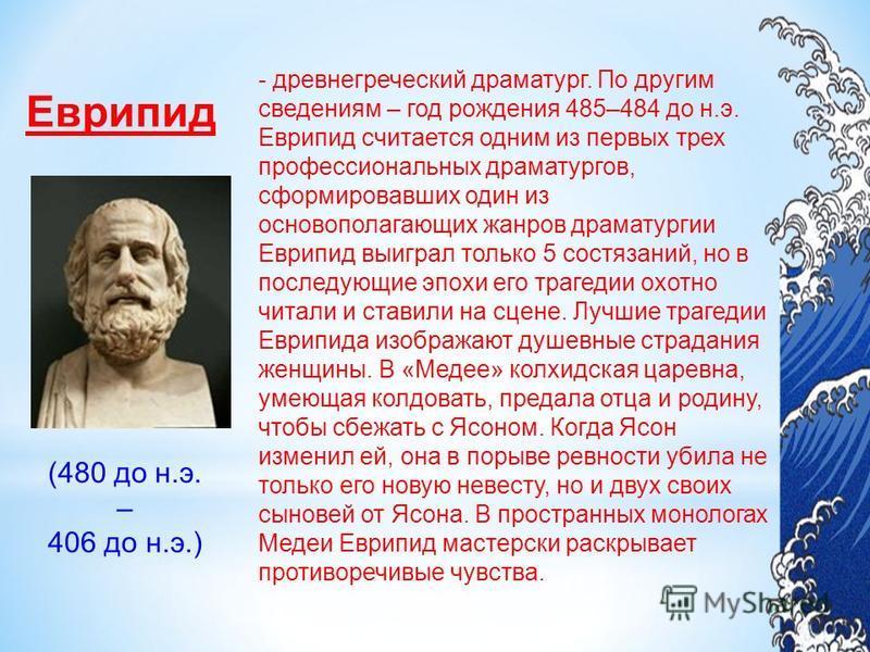 - древнегреческий драматург. По другим сведениям – год рождения 485–484 до н.э. Еврипид считается одним из первых трех профессиональных драматургов, сформировавших один из основополагающих жанров драматургии Еврипид выиграл только 5 состязаний, но в