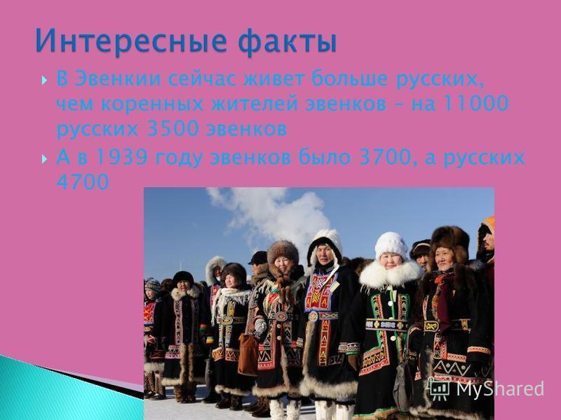 В Эвенкии сейчас живет больше русских, чем коренных жителей эвенков – на 11000 русских 3500 эвенков А в 1939 году эвенков было 3700, а русских 4700