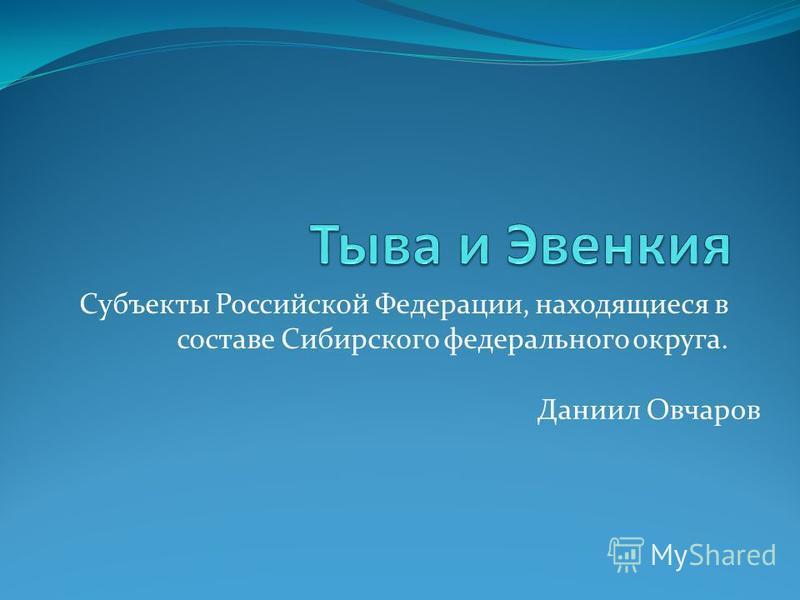 Субъекты Российской Федерации, находящиеся в составе Сибирского федерального округа. Даниил Овчаров