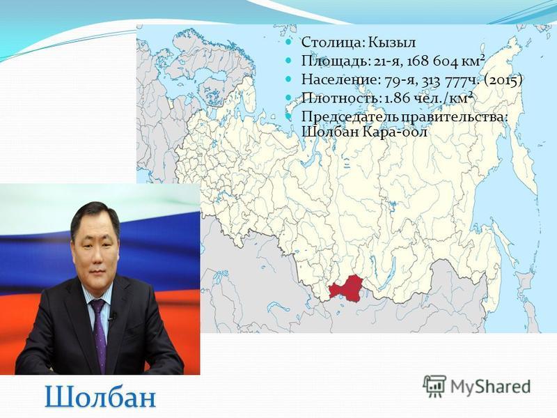Столица: Кызыл Площадь: 21-я, 168 604 км² Население: 79-я, 313 777 ч. (2015) Плотность: 1.86 чел./км² Председатель правительства: Шолбан Кара-оол Шолбан Кара-оол