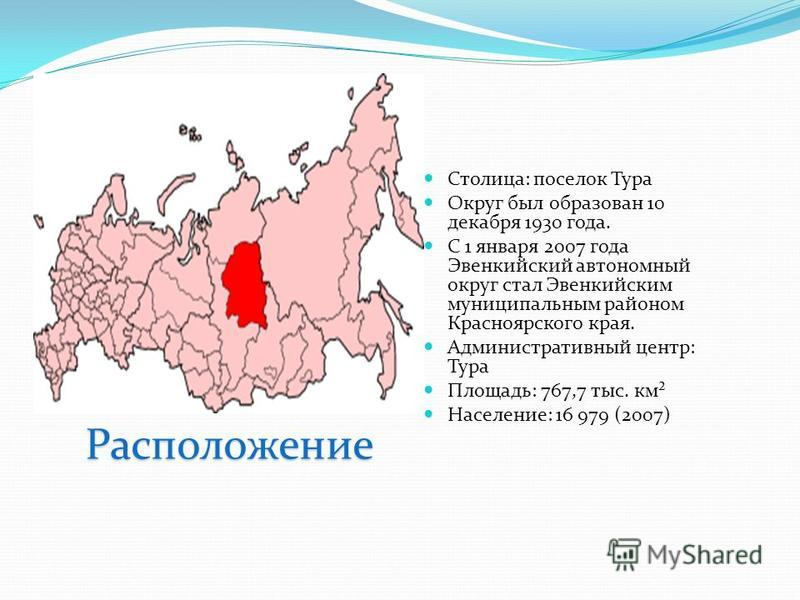 Столица: поселок Тура Округ был образован 10 декабря 1930 года. С 1 января 2007 года Эвенкийский автономный округ стал Эвенкийским муниципальным районом Красноярского края. Административный центр: Тура Площадь: 767,7 тыс. км² Население: 16 979 (2007)