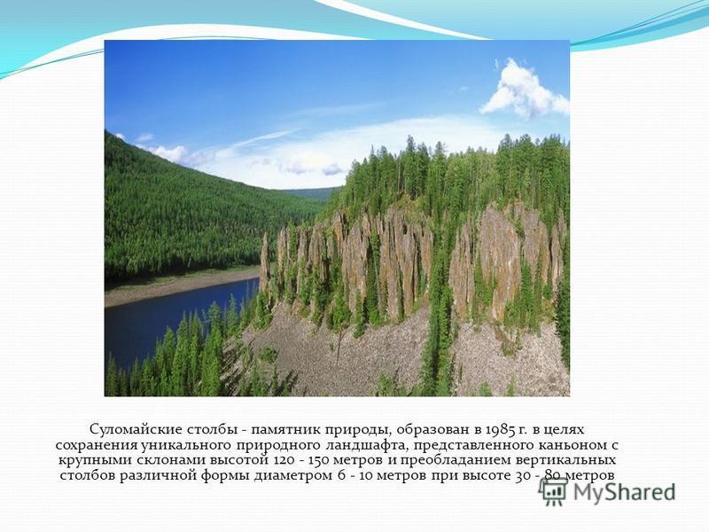 Суломайские столбы - памятник природы, образован в 1985 г. в целях сохранения уникального природного ландшафта, представленного каньоном с крупными склонами высотой 120 - 150 метров и преобладанием вертикальных столбов различной формы диаметром 6 - 1