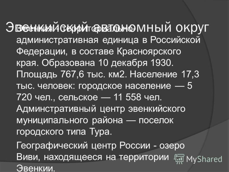 Эвенкийский автономный округ Эвенкия - территориально- административная единица в Российской Федерации, в составе Красноярского края. Образована 10 декабря 1930. Площадь 767,6 тыс. км 2. Население 17,3 тыс. человек: городское население 5 720 чел., се