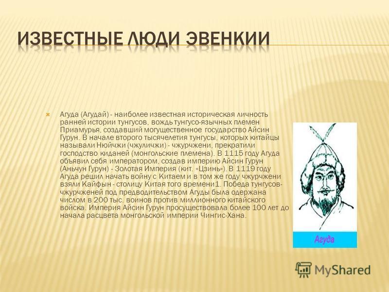 Агуда (Агудай) - наиболее известная историческая личность ранней истории тунгусов, вождь тунгусо-язычных племен Приамурья, создавший могущественное государство Айсин Гурун. В начале второго тысячелетия тунгусы, которых китайцы называли Нюйчжи (чжулич