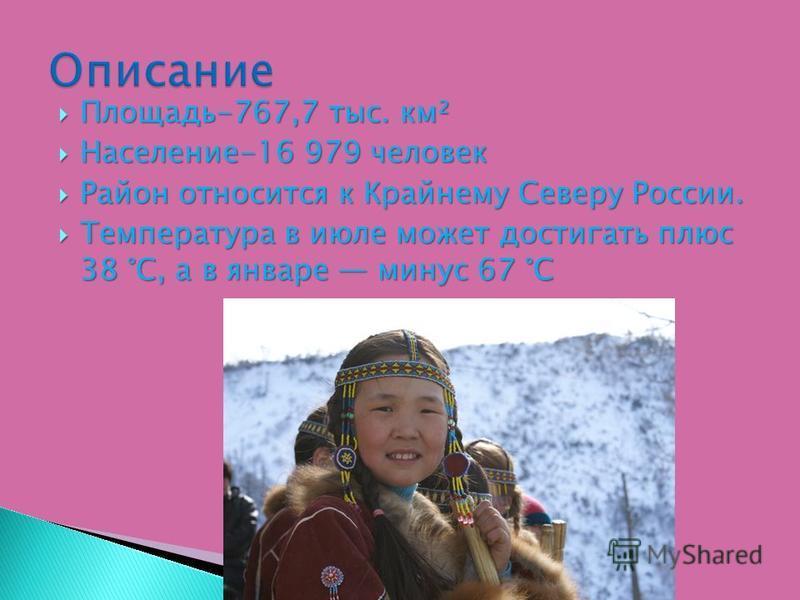 Площадь-767,7 тыс. км² Площадь-767,7 тыс. км² Население-16 979 человек Население-16 979 человек Район относится к Крайнему Северу России. Район относится к Крайнему Северу России. Температура в июле может достигать плюс 38 °C, а в январе минус 67 °C